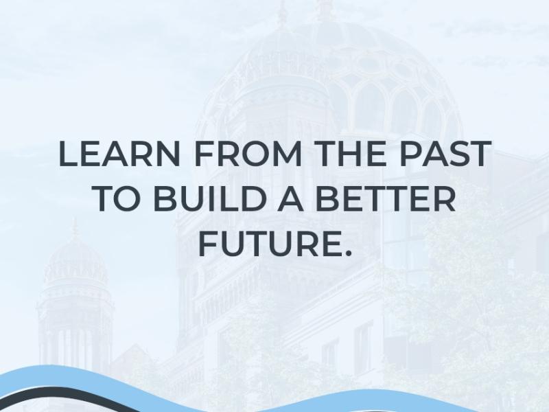 Blass im Hintergrund zeigt das Bild die Synagoge in der Oranienburger Straße Berlin. Das Bild wirkt bläulich und im Zentrum steht der Schriftzug: Learn from the past to build a better future. Darunter ist ein grafisches Element eingebracht: eine blaue und schwarze wellenförmige Linie, die an einen Fluss erinnert und von links nach rechts im Bild verläuft.
